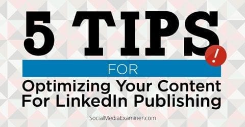 5 tips for optimizing your content for LinkedIn publishing